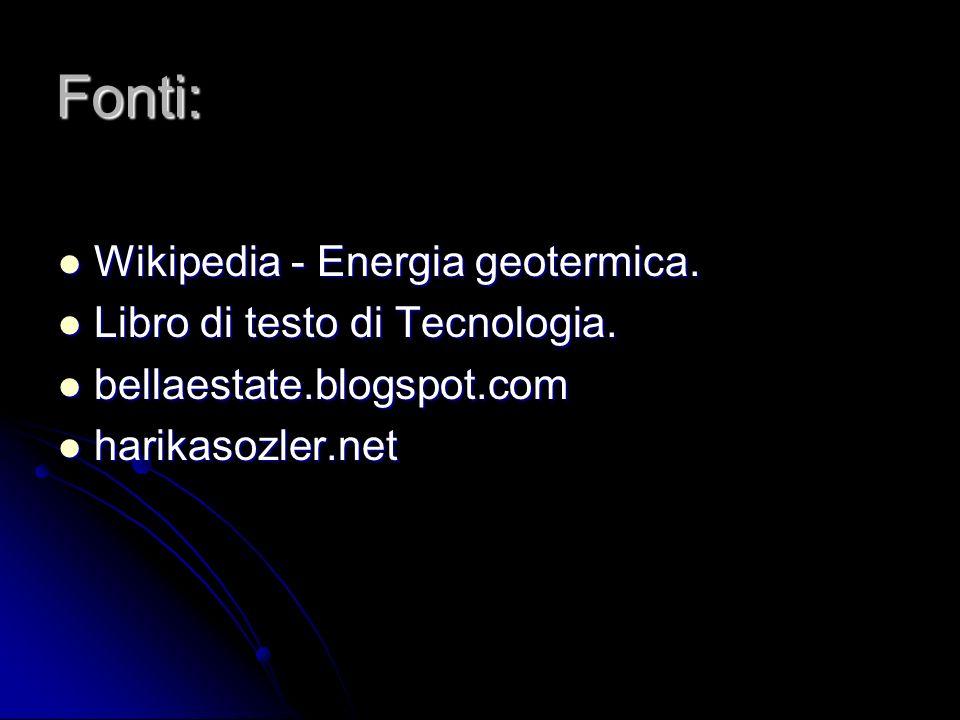Fonti: Wikipedia - Energia geotermica. Wikipedia - Energia geotermica. Libro di testo di Tecnologia. Libro di testo di Tecnologia. bellaestate.blogspo