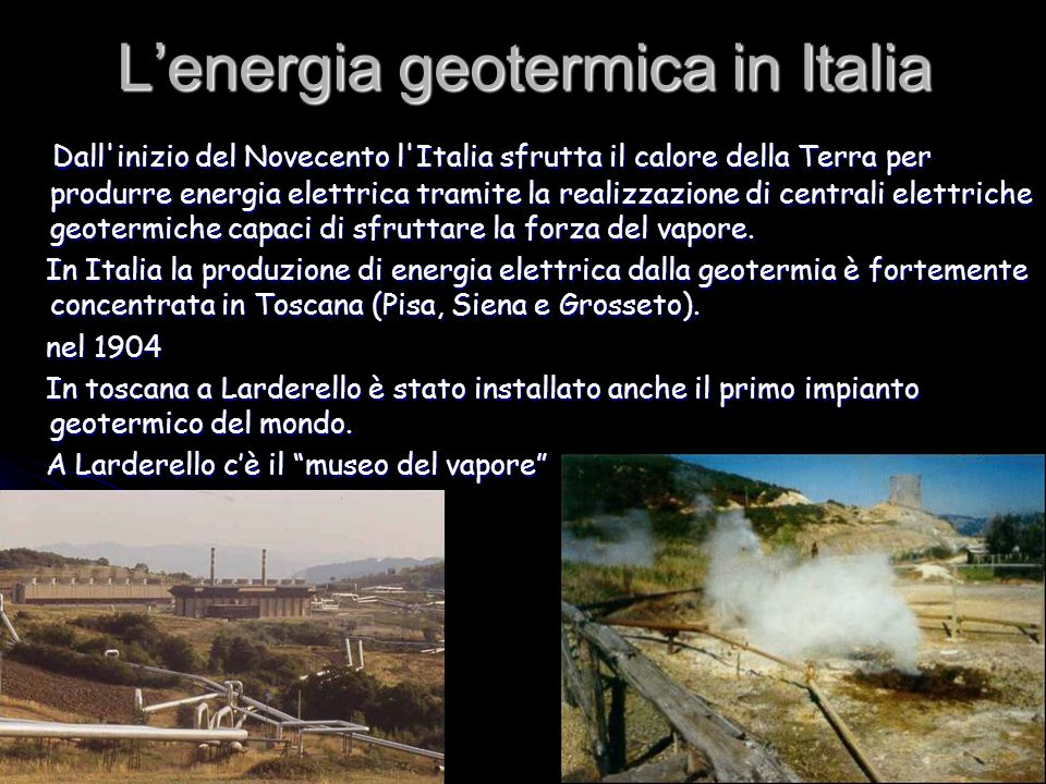 Lenergia geotermica in Italia Dall'inizio del Novecento l'Italia sfrutta il calore della Terra per produrre energia elettrica tramite la realizzazione