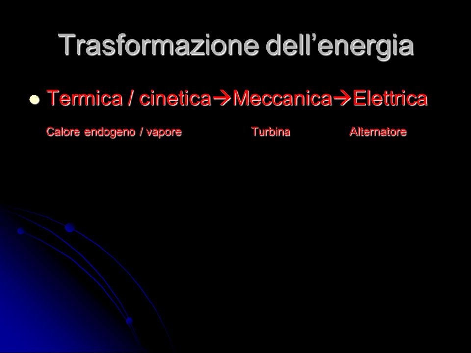 Trasformazione dellenergia Termica / cinetica Meccanica Elettrica Termica / cinetica Meccanica Elettrica Calore endogeno / vapore Turbina Alternatore