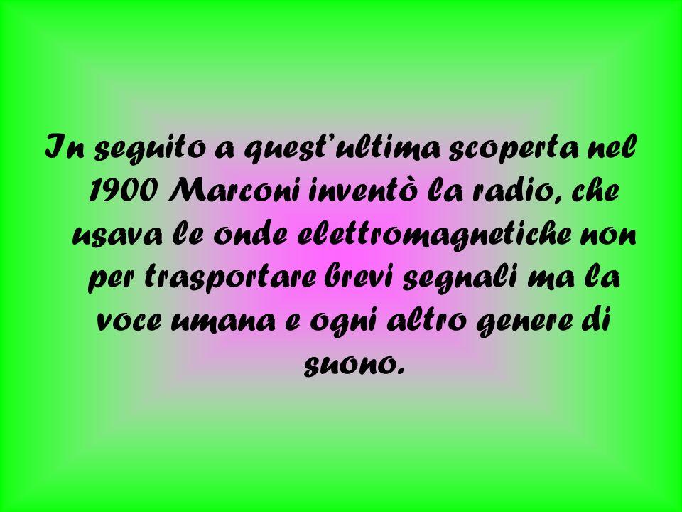 In seguito a questultima scoperta nel 1900 Marconi inventò la radio, che usava le onde elettromagnetiche non per trasportare brevi segnali ma la voce umana e ogni altro genere di suono.