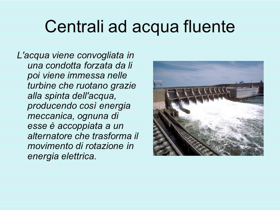 Centrali ad acqua fluente L'acqua viene convogliata in una condotta forzata da li poi viene immessa nelle turbine che ruotano grazie alla spinta dell'