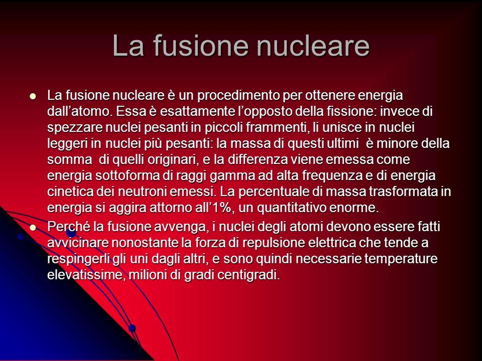 La fusione nucleare La fusione nucleare è un procedimento per ottenere energia dallatomo. Essa è esattamente lopposto della fissione: invece di spezza