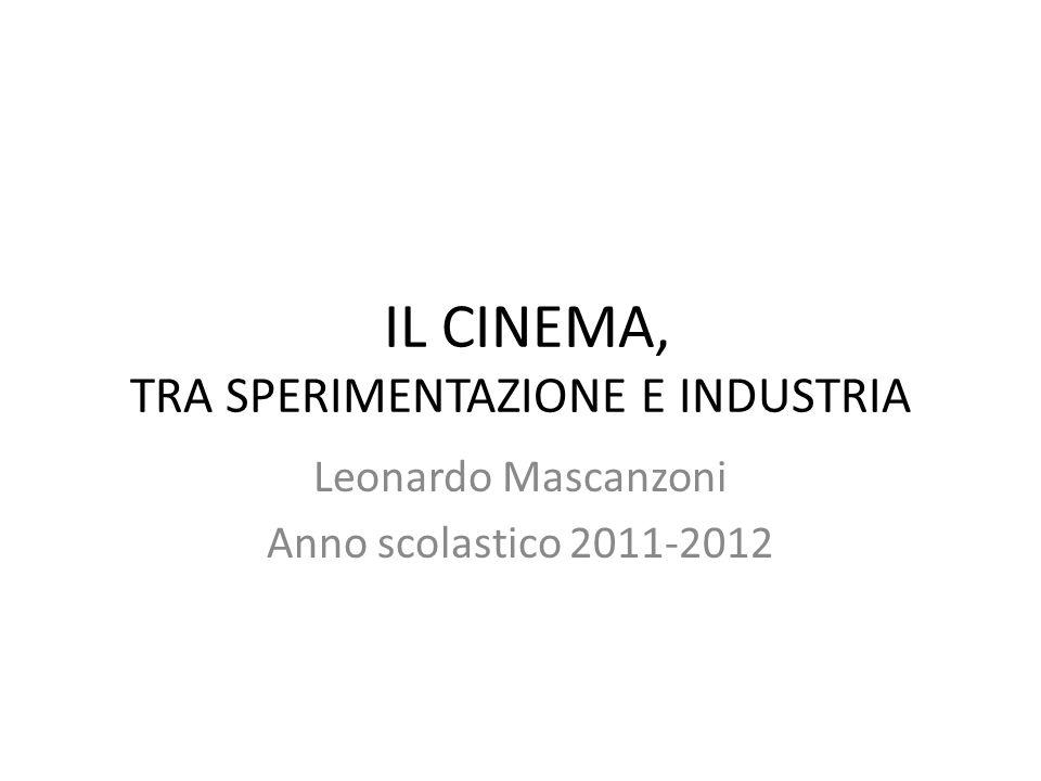 IL CINEMA, TRA SPERIMENTAZIONE E INDUSTRIA Leonardo Mascanzoni Anno scolastico 2011-2012