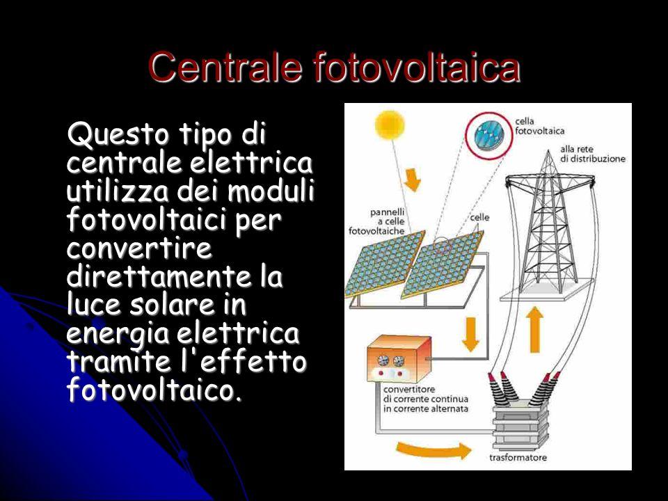 Centrale fotovoltaica Questo tipo di centrale elettrica utilizza dei moduli fotovoltaici per convertire direttamente la luce solare in energia elettrica tramite l effetto fotovoltaico.
