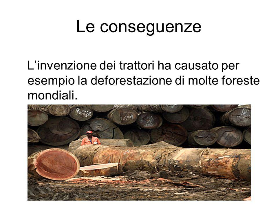 Le conseguenze Linvenzione dei trattori ha causato per esempio la deforestazione di molte foreste mondiali.