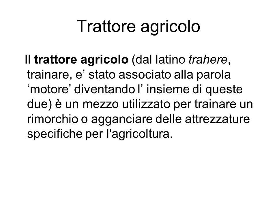 Trattore agricolo Il trattore agricolo (dal latino trahere, trainare, e stato associato alla parola motore diventando l insieme di queste due) è un me