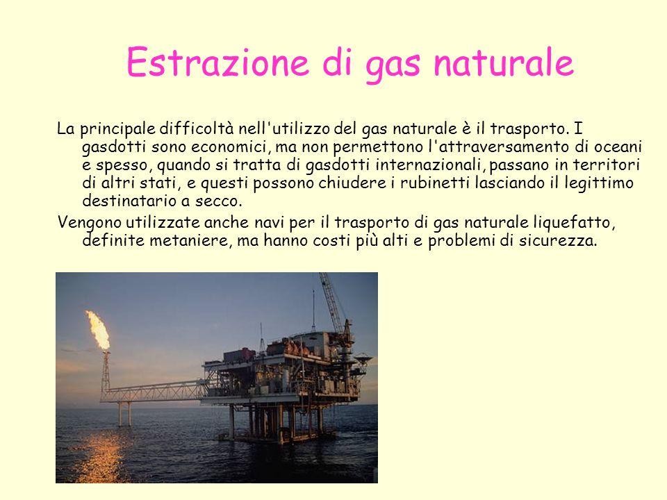 Estrazione di gas naturale La principale difficoltà nell'utilizzo del gas naturale è il trasporto. I gasdotti sono economici, ma non permettono l'attr