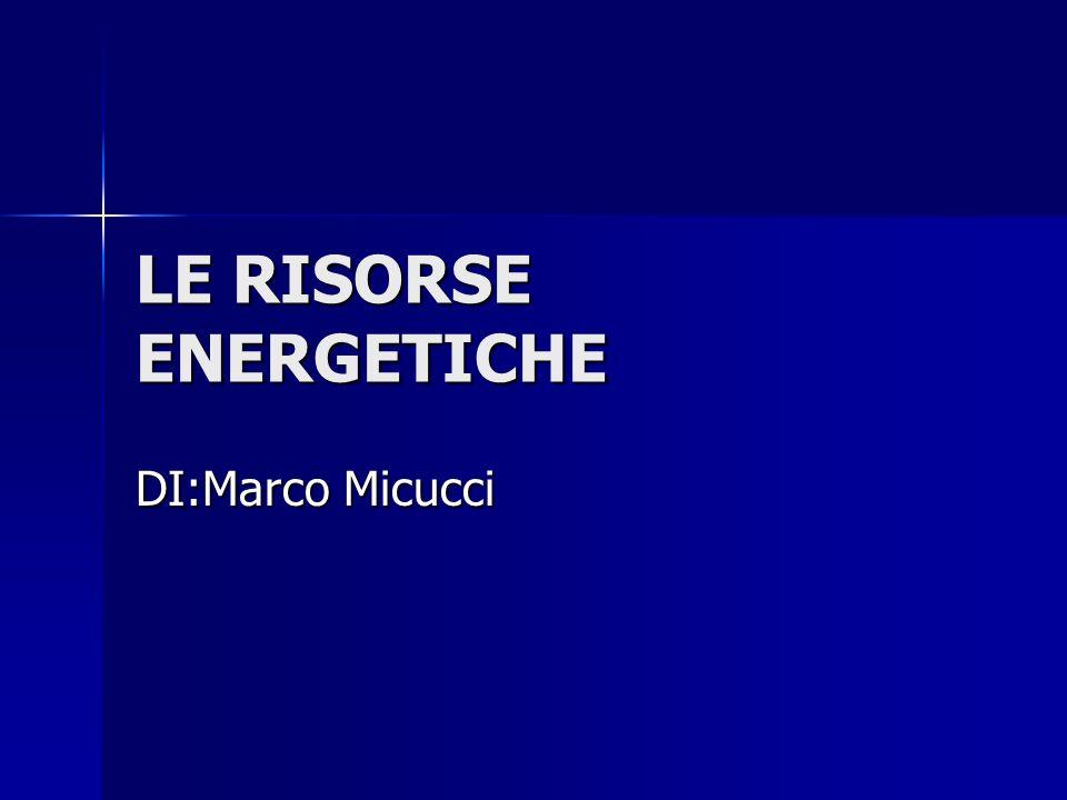 LE RISORSE ENERGETICHE DI:Marco Micucci