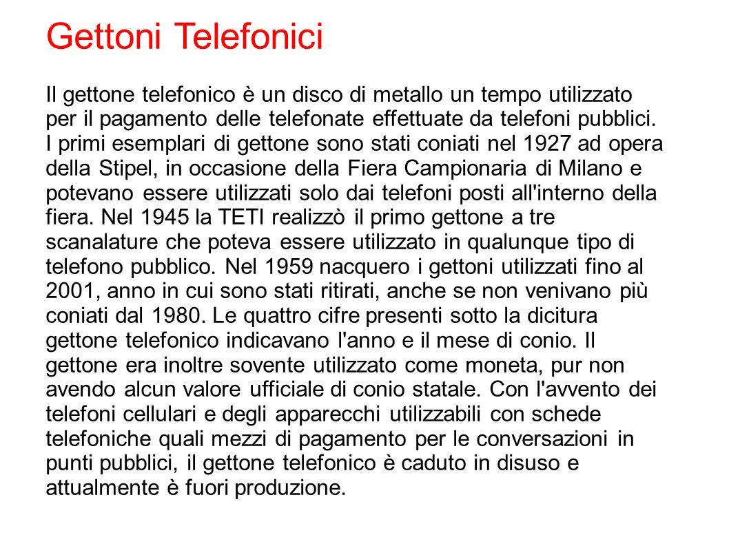 Gettoni Telefonici Il gettone telefonico è un disco di metallo un tempo utilizzato per il pagamento delle telefonate effettuate da telefoni pubblici.