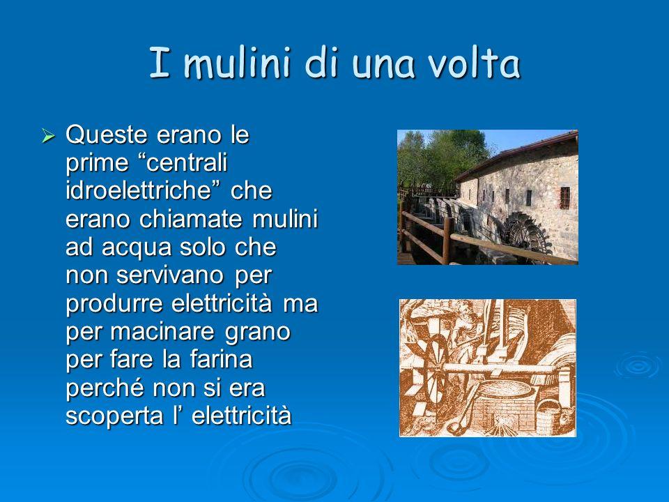 I mulini di una volta Queste erano le prime centrali idroelettriche che erano chiamate mulini ad acqua solo che non servivano per produrre elettricità