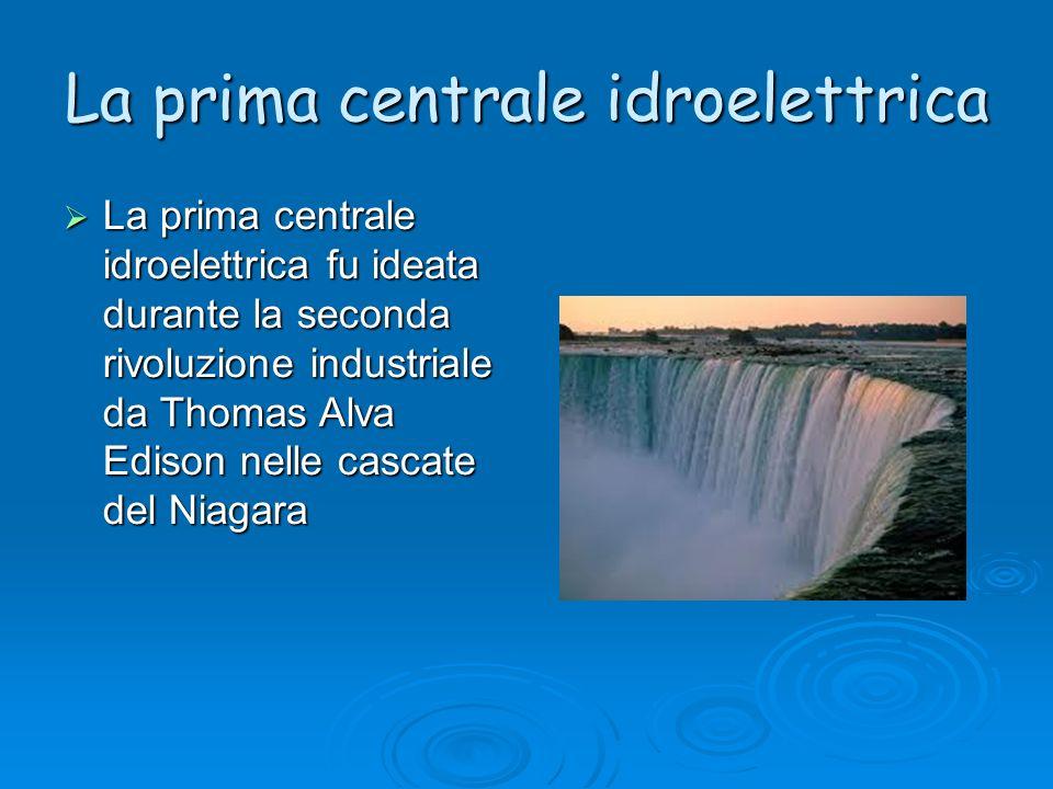 La prima centrale idroelettrica La prima centrale idroelettrica fu ideata durante la seconda rivoluzione industriale da Thomas Alva Edison nelle casca
