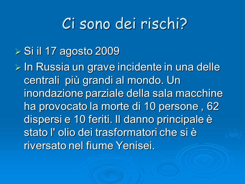 Ci sono dei rischi? Si il 17 agosto 2009 Si il 17 agosto 2009 In Russia un grave incidente in una delle centrali più grandi al mondo. Un inondazione p