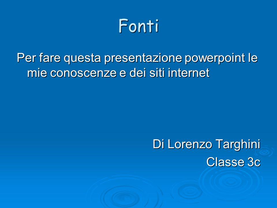 Fonti Per fare questa presentazione powerpoint le mie conoscenze e dei siti internet Di Lorenzo Targhini Classe 3c