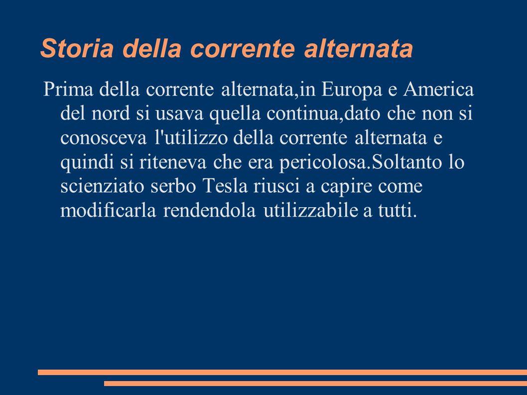 Storia della corrente alternata Prima della corrente alternata,in Europa e America del nord si usava quella continua,dato che non si conosceva l'utili