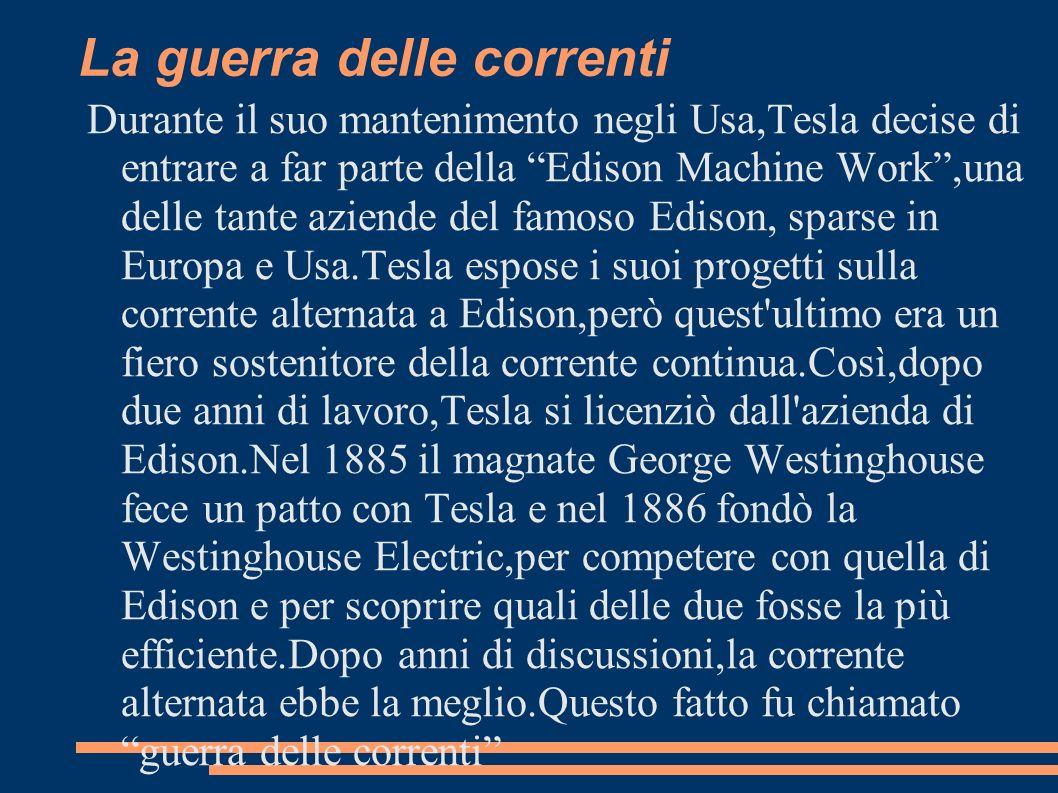 La guerra delle correnti Durante il suo mantenimento negli Usa,Tesla decise di entrare a far parte della Edison Machine Work,una delle tante aziende d