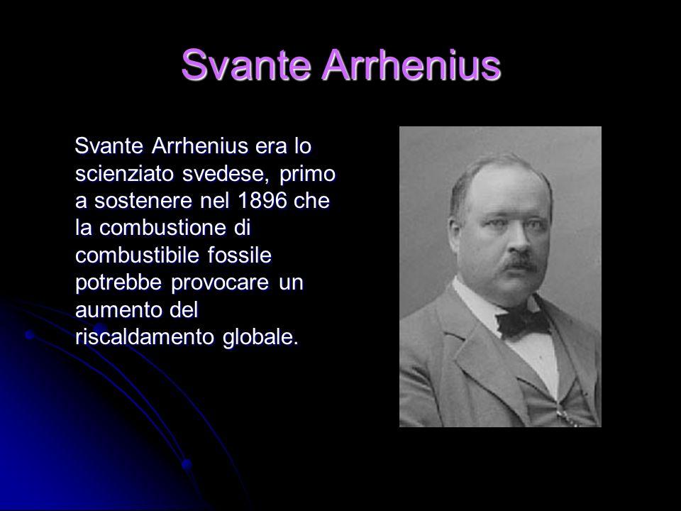 Svante Arrhenius Svante Arrhenius era lo scienziato svedese, primo a sostenere nel 1896 che la combustione di combustibile fossile potrebbe provocare un aumento del riscaldamento globale.