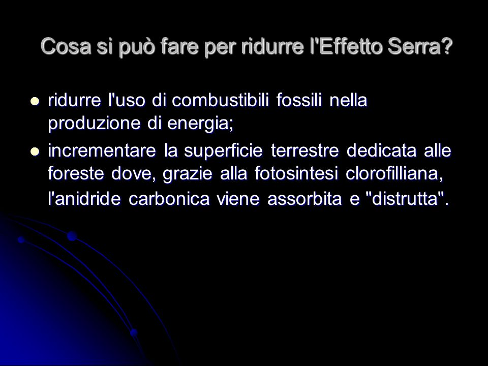 Cosa si può fare per ridurre l'Effetto Serra? ridurre l'uso di combustibili fossili nella produzione di energia; incrementare la superficie terrestre