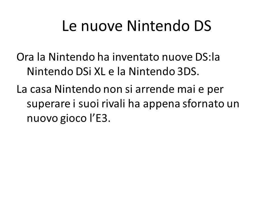 Le nuove Nintendo DS Ora la Nintendo ha inventato nuove DS:la Nintendo DSi XL e la Nintendo 3DS. La casa Nintendo non si arrende mai e per superare i