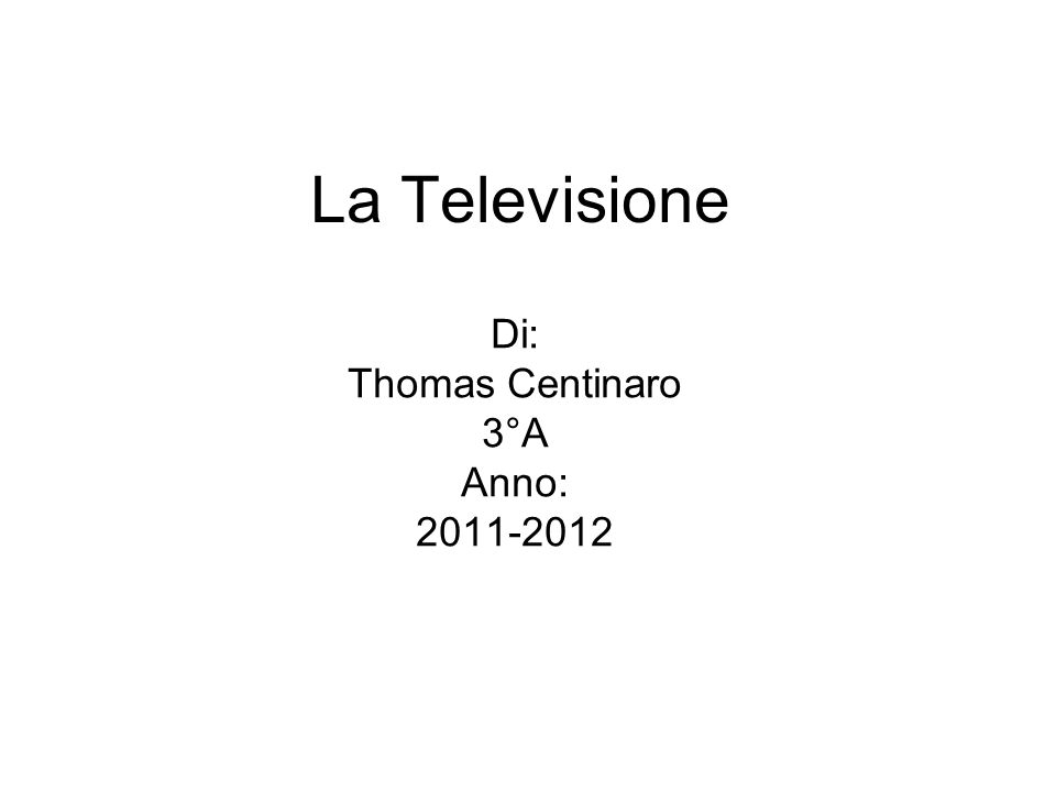 La Televisione Di: Thomas Centinaro 3°A Anno: 2011-2012
