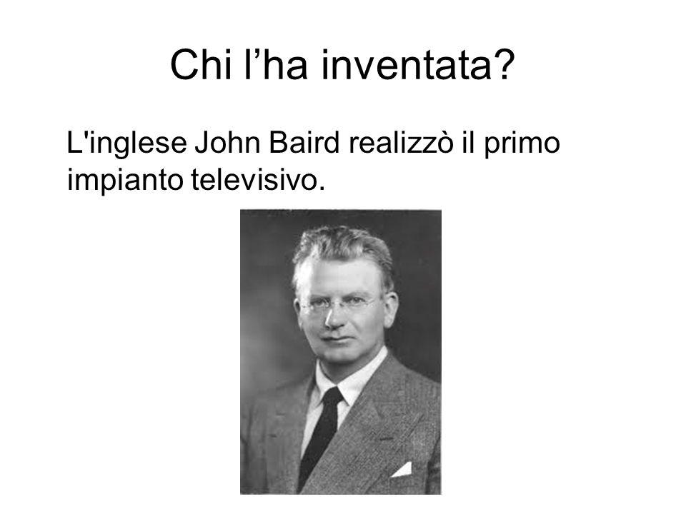 Chi lha inventata? L'inglese John Baird realizzò il primo impianto televisivo.