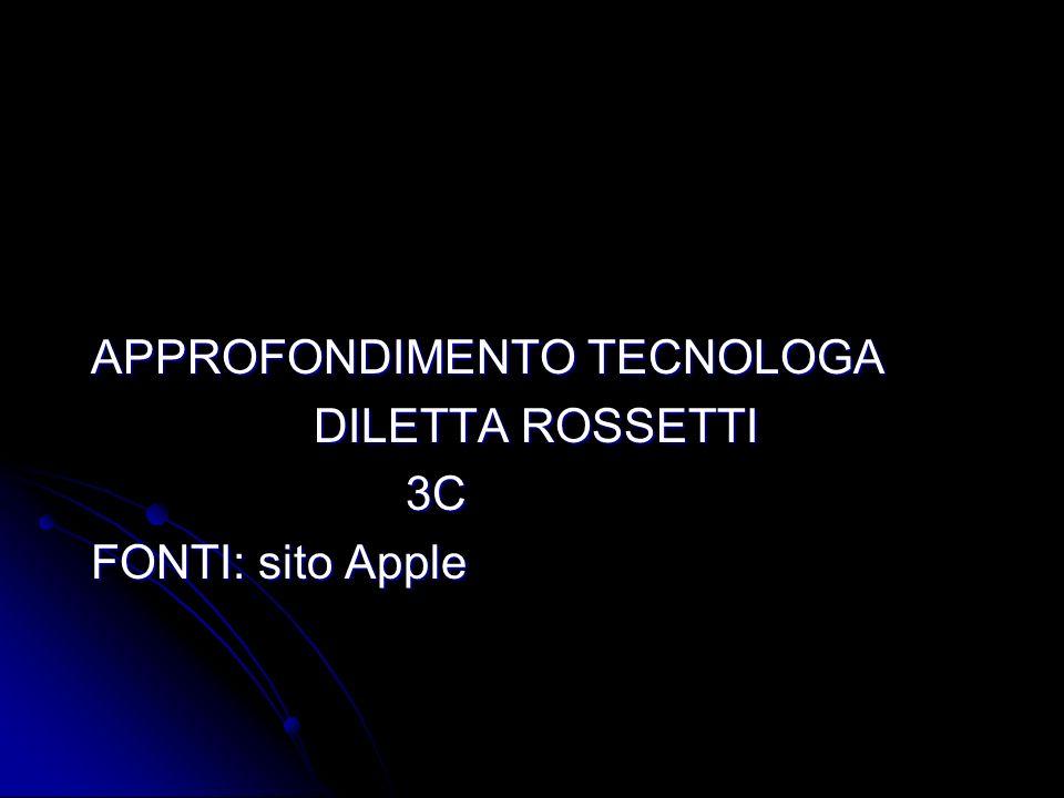 APPROFONDIMENTO TECNOLOGA APPROFONDIMENTO TECNOLOGA DILETTA ROSSETTI DILETTA ROSSETTI 3C 3C FONTI: sito Apple FONTI: sito Apple