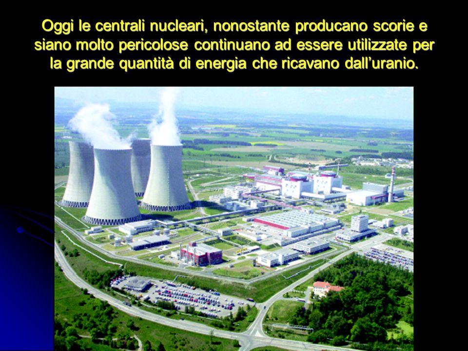 Oggi le centrali nucleari, nonostante producano scorie e siano molto pericolose continuano ad essere utilizzate per la grande quantità di energia che
