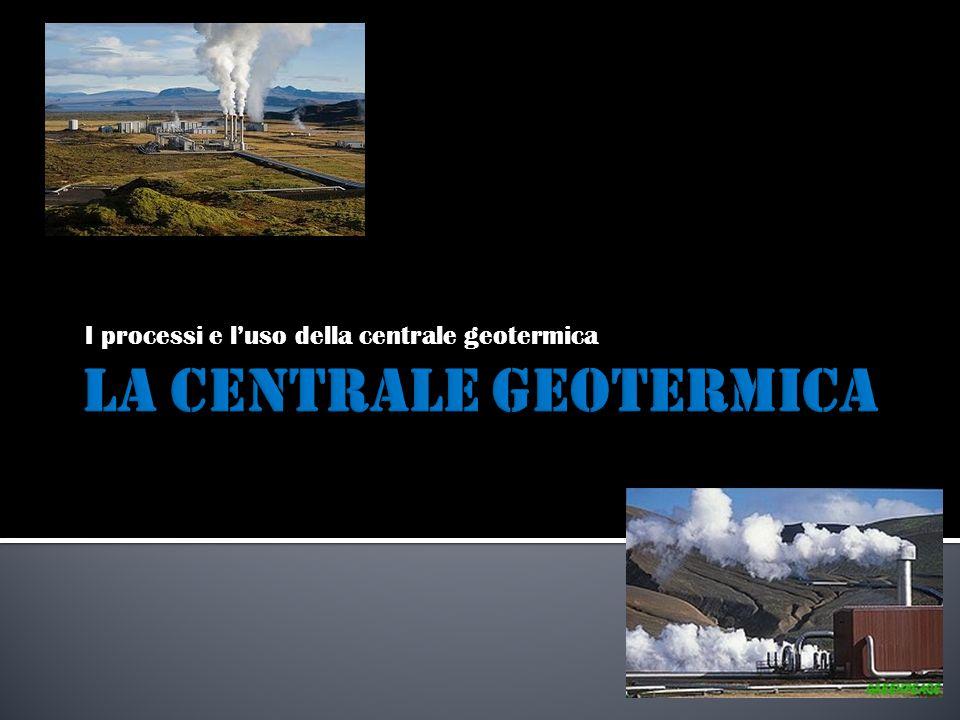 I processi e luso della centrale geotermica