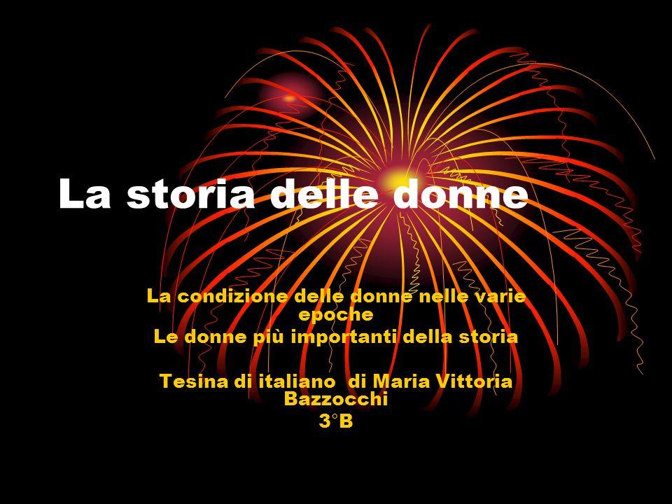 La storia delle donne La condizione delle donne nelle varie epoche Le donne più importanti della storia Tesina di italiano di Maria Vittoria Bazzocchi