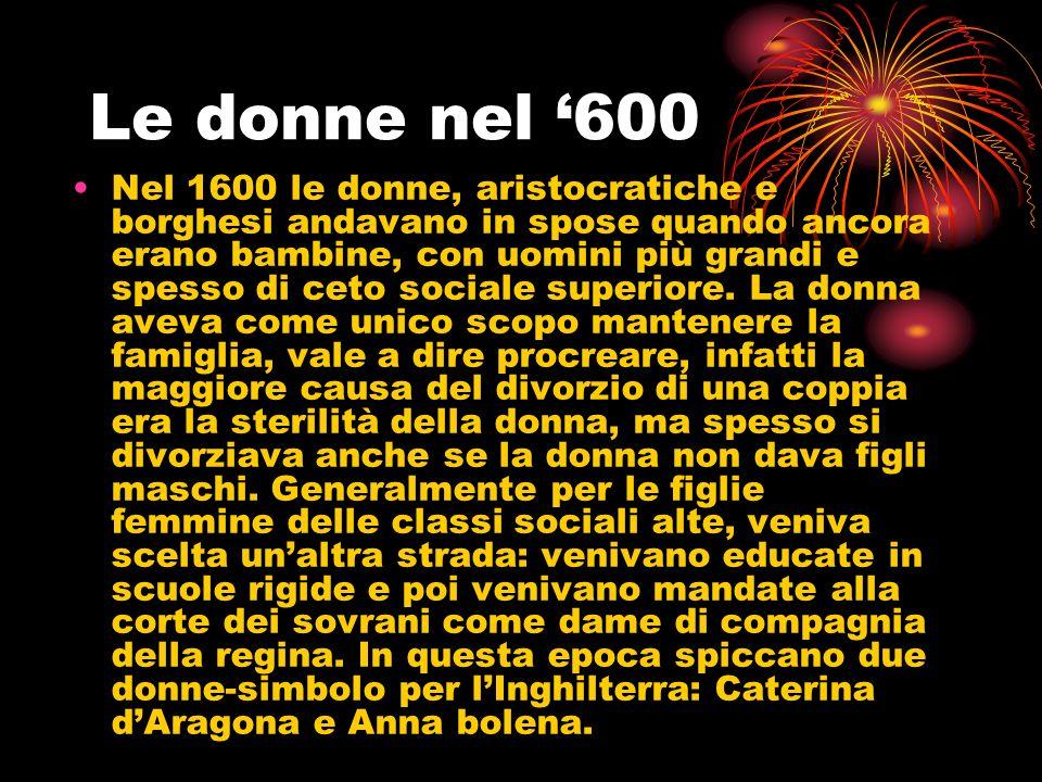 Le donne nel 600 Nel 1600 le donne, aristocratiche e borghesi andavano in spose quando ancora erano bambine, con uomini più grandi e spesso di ceto so