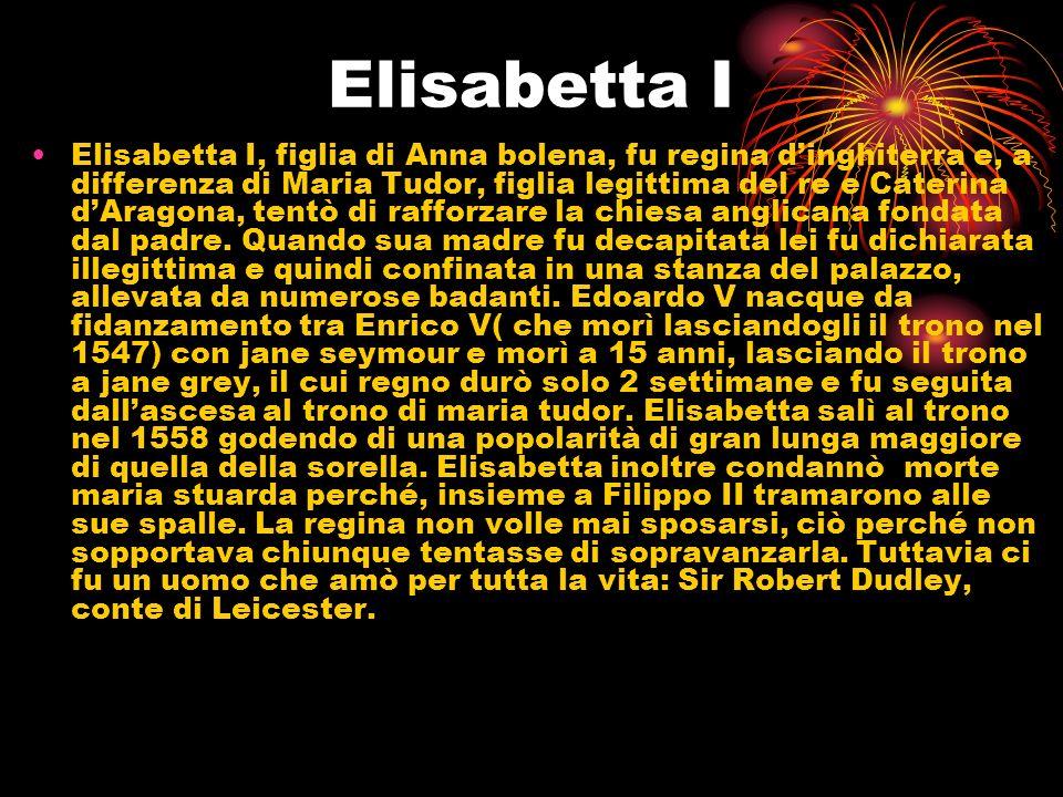 Elisabetta I Elisabetta I, figlia di Anna bolena, fu regina dinghiterra e, a differenza di Maria Tudor, figlia legittima del re e Caterina dAragona, t