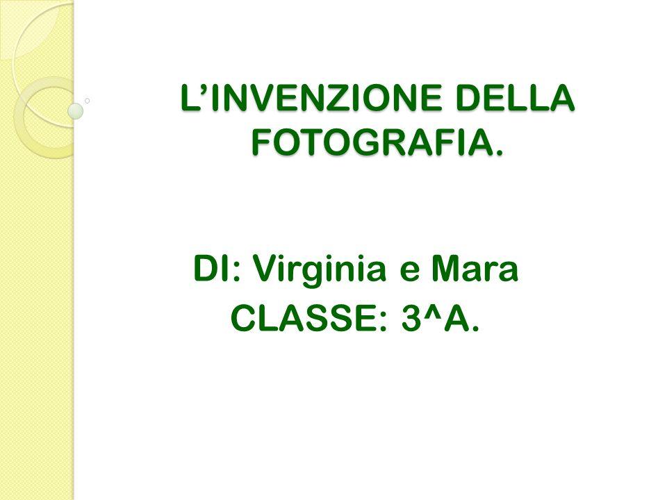 LINVENZIONE DELLA FOTOGRAFIA. DI: Virginia e Mara CLASSE: 3^A.