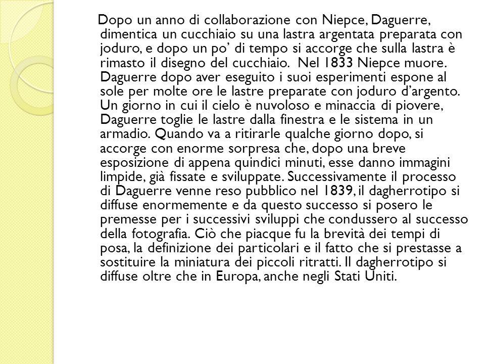 Dopo un anno di collaborazione con Niepce, Daguerre, dimentica un cucchiaio su una lastra argentata preparata con joduro, e dopo un po di tempo si accorge che sulla lastra è rimasto il disegno del cucchiaio.