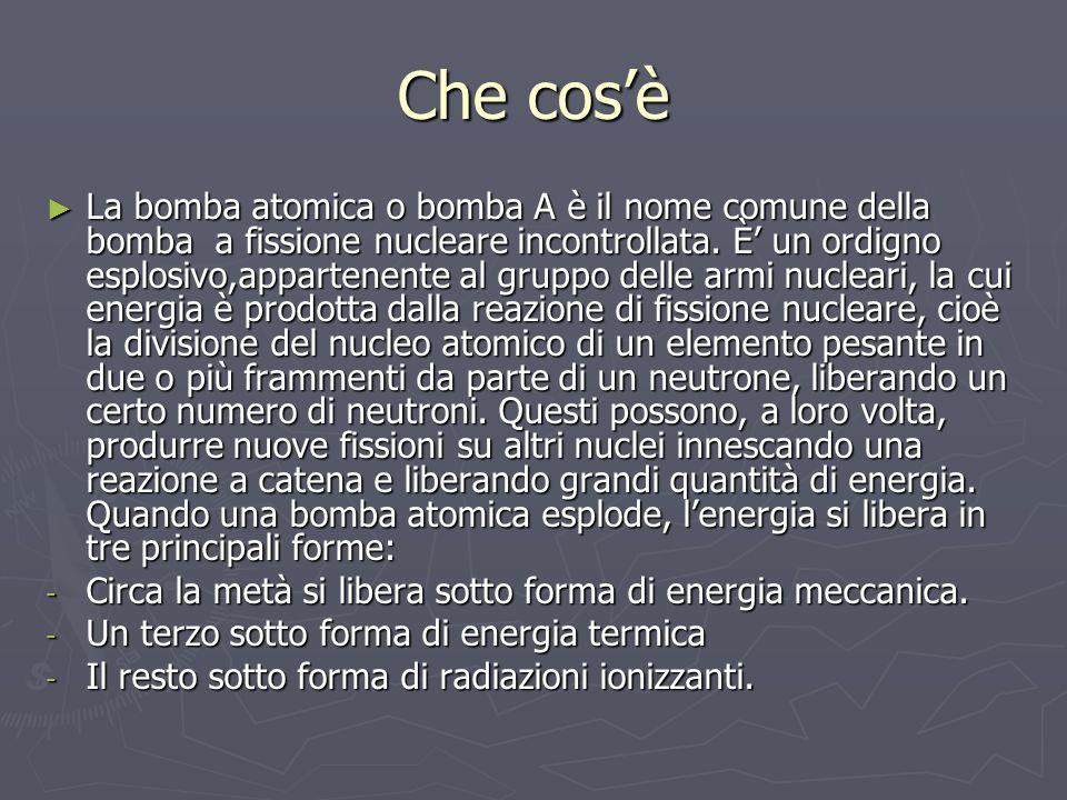 Che cosè La bomba atomica o bomba A è il nome comune della bomba a fissione nucleare incontrollata. È un ordigno esplosivo,appartenente al gruppo dell