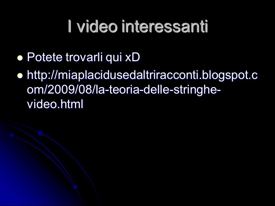 I video interessanti Potete trovarli qui xD Potete trovarli qui xD http://miaplacidusedaltriracconti.blogspot.c om/2009/08/la-teoria-delle-stringhe- v