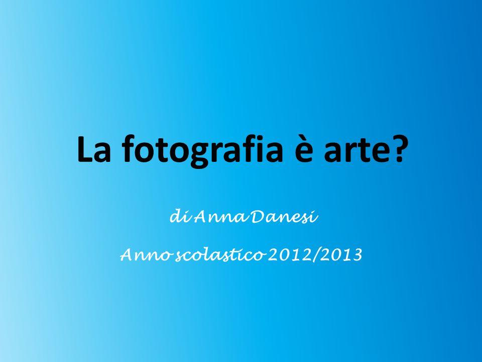 La fotografia è arte? di Anna Danesi Anno scolastico 2012/2013