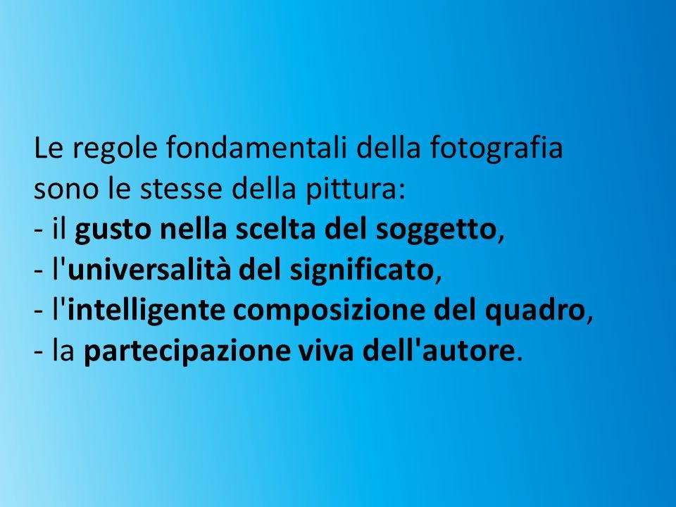 Le regole fondamentali della fotografia sono le stesse della pittura: - il gusto nella scelta del soggetto, - l'universalità del significato, - l'inte