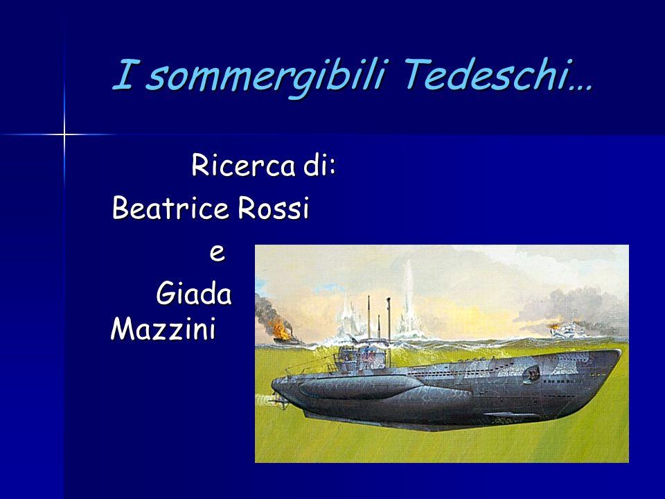 I sommergibili Tedeschi… Ricerca di: Ricerca di: Beatrice Rossi Beatrice Rossi e Giada Mazzini Giada Mazzini
