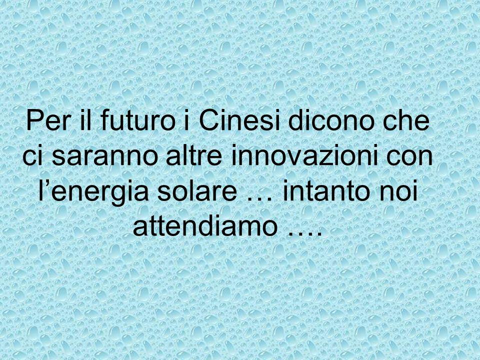Per il futuro i Cinesi dicono che ci saranno altre innovazioni con lenergia solare … intanto noi attendiamo ….
