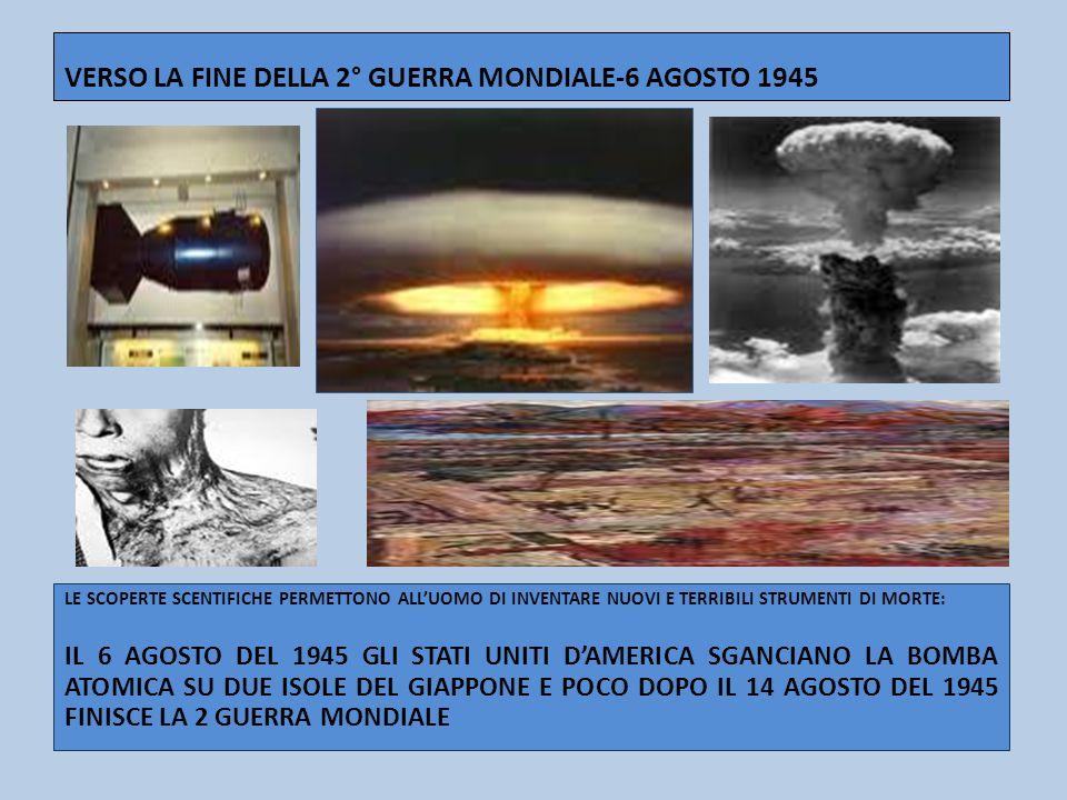 VERSO LA FINE DELLA 2° GUERRA MONDIALE-6 AGOSTO 1945 LE SCOPERTE SCENTIFICHE PERMETTONO ALLUOMO DI INVENTARE NUOVI E TERRIBILI STRUMENTI DI MORTE: IL