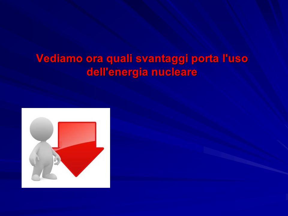 Vediamo ora quali svantaggi porta l'uso dell'energia nucleare