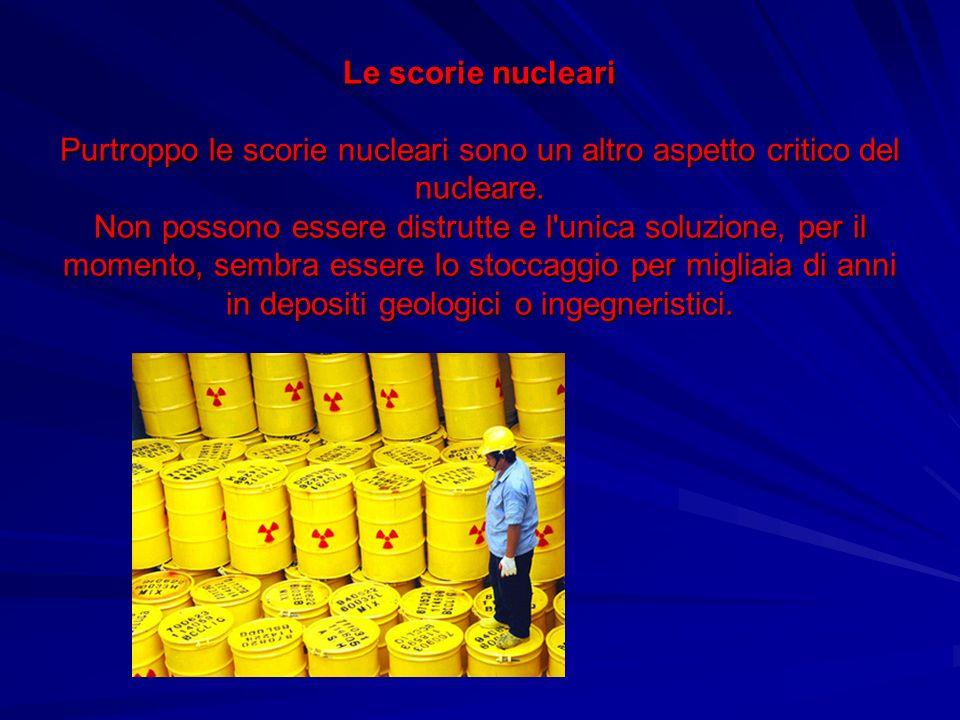 Le scorie nucleari Purtroppo le scorie nucleari sono un altro aspetto critico del nucleare. Non possono essere distrutte e l'unica soluzione, per il m