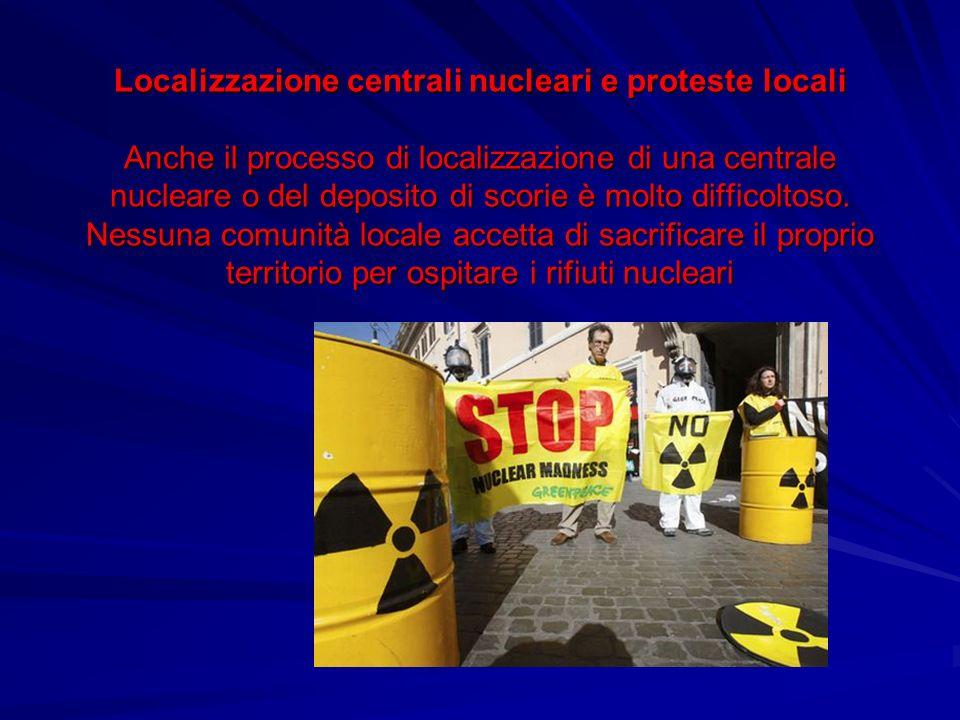 Localizzazione centrali nucleari e proteste locali Anche il processo di localizzazione di una centrale nucleare o del deposito di scorie è molto diffi