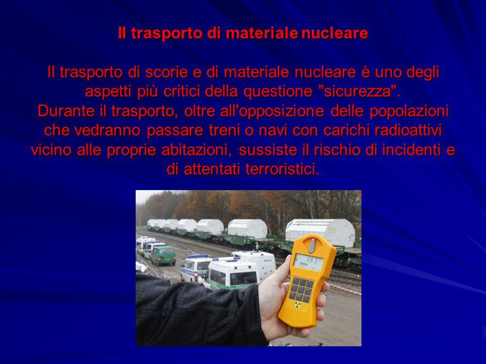 Il trasporto di materiale nucleare Il trasporto di scorie e di materiale nucleare è uno degli aspetti più critici della questione