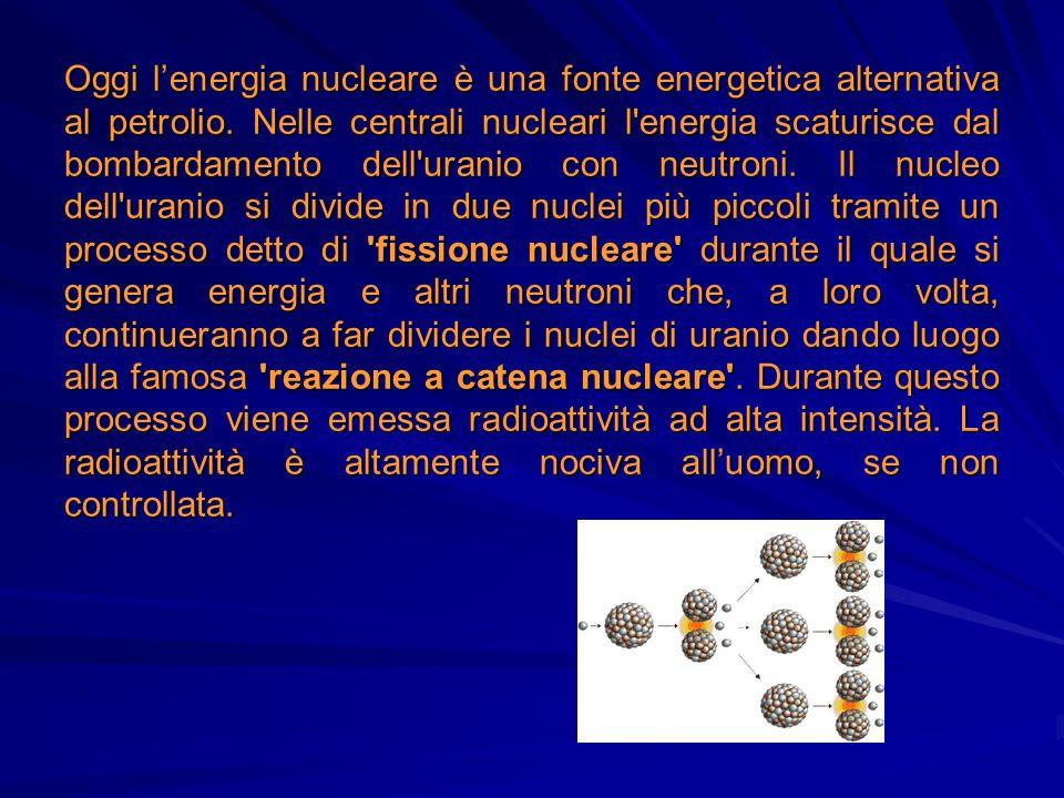 Oggi lenergia nucleare è una fonte energetica alternativa al petrolio. Nelle centrali nucleari l'energia scaturisce dal bombardamento dell'uranio con