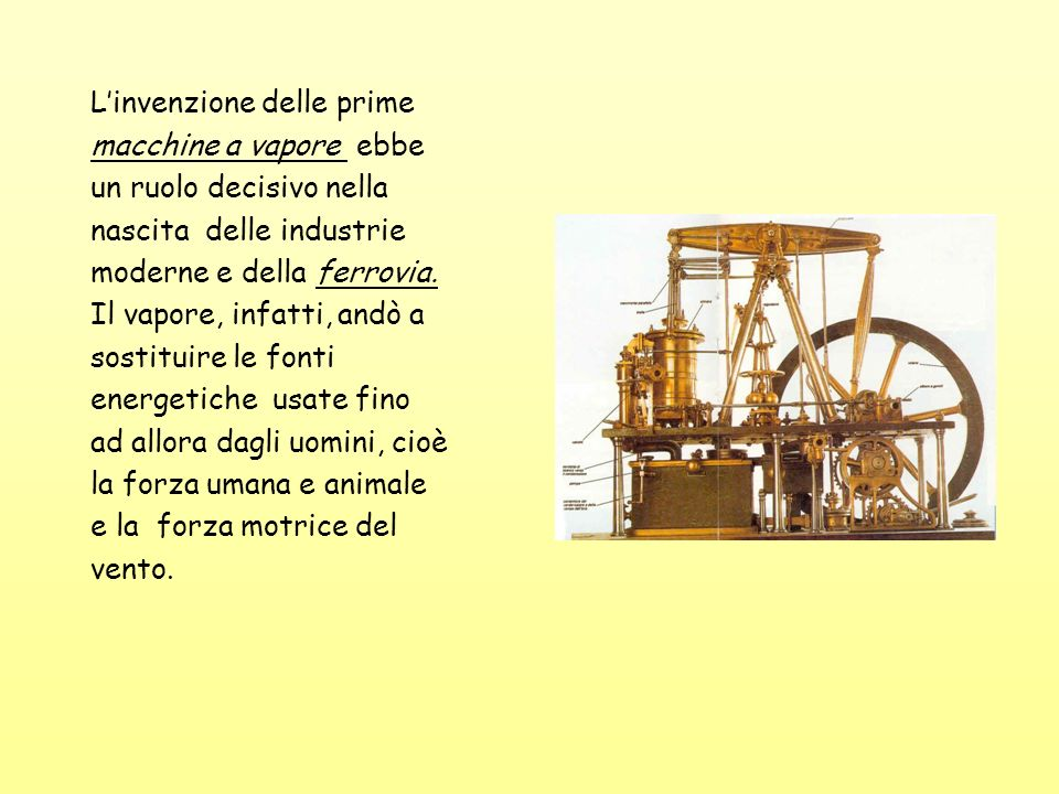 Linvenzione delle prime macchine a vapore ebbe un ruolo decisivo nella nascita delle industrie moderne e della ferrovia. Il vapore, infatti, andò a so