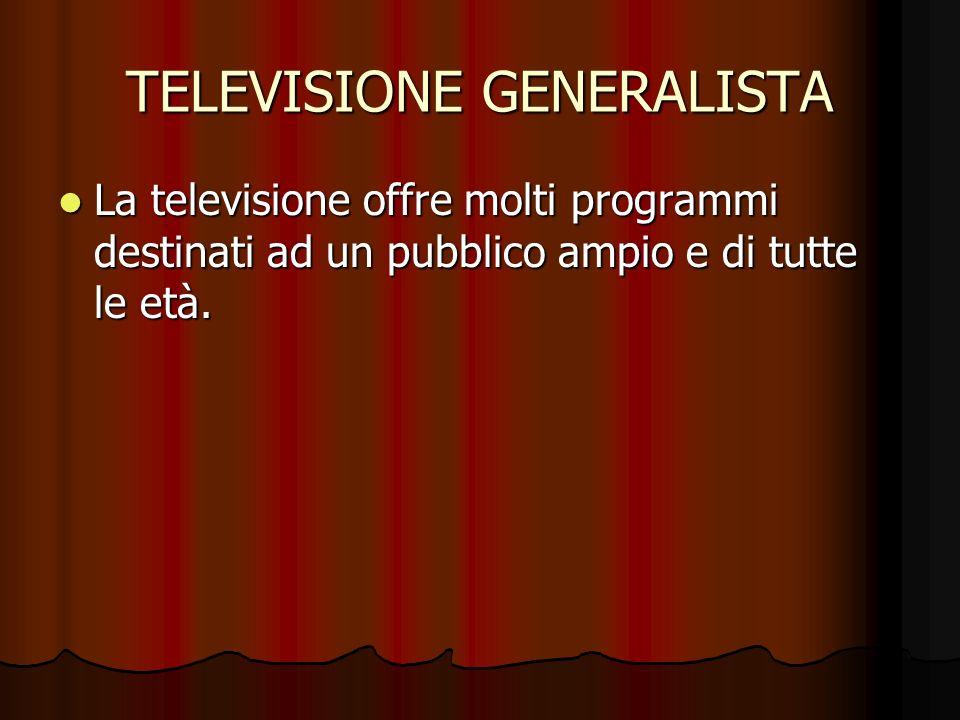 TELEVISIONE GENERALISTA La televisione offre molti programmi destinati ad un pubblico ampio e di tutte le età. La televisione offre molti programmi de