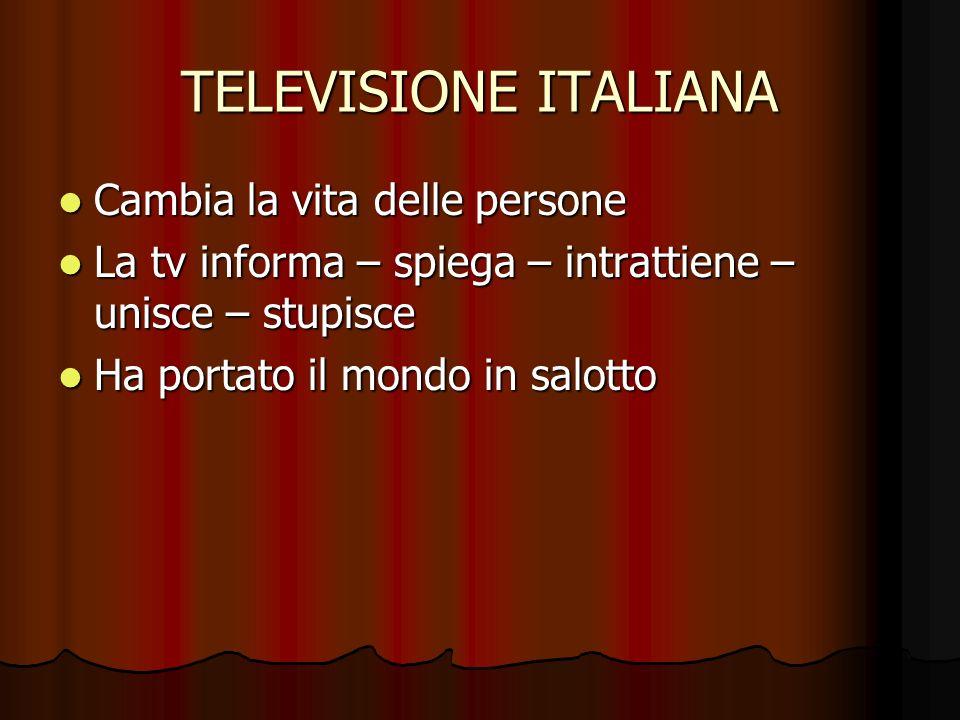 TELEVISIONE ITALIANA Cambia la vita delle persone Cambia la vita delle persone La tv informa – spiega – intrattiene – unisce – stupisce La tv informa – spiega – intrattiene – unisce – stupisce Ha portato il mondo in salotto Ha portato il mondo in salotto