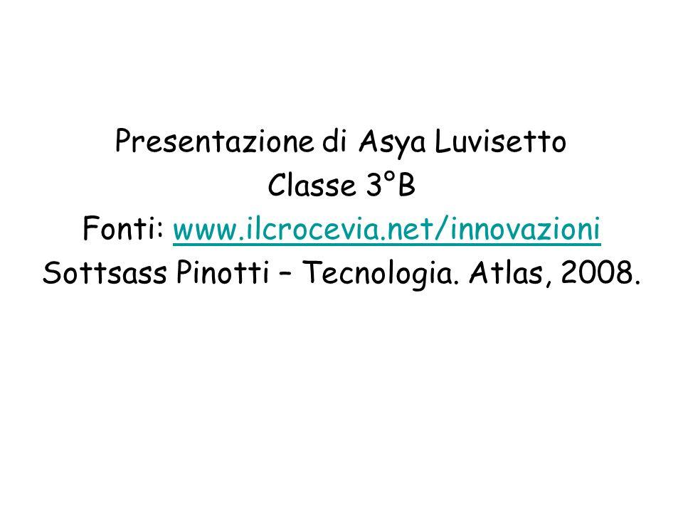 Presentazione di Asya Luvisetto Classe 3°B Fonti: www.ilcrocevia.net/innovazioniwww.ilcrocevia.net/innovazioni Sottsass Pinotti – Tecnologia. Atlas, 2