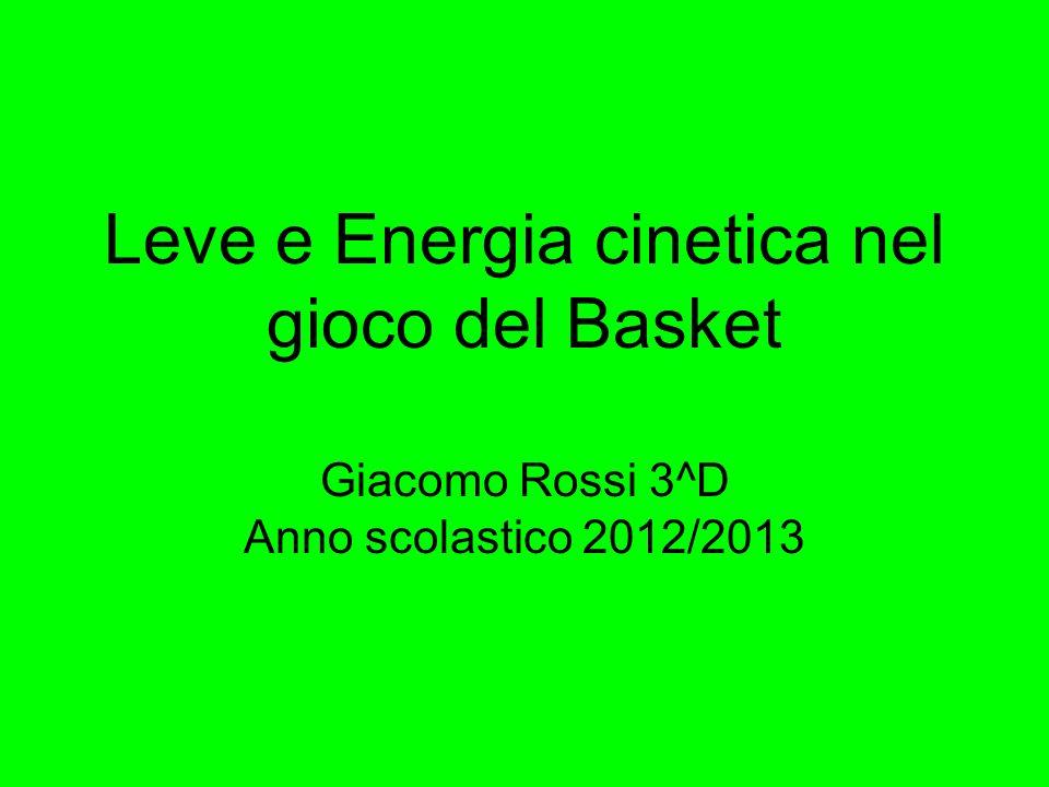 Leve e Energia cinetica nel gioco del Basket Giacomo Rossi 3^D Anno scolastico 2012/2013