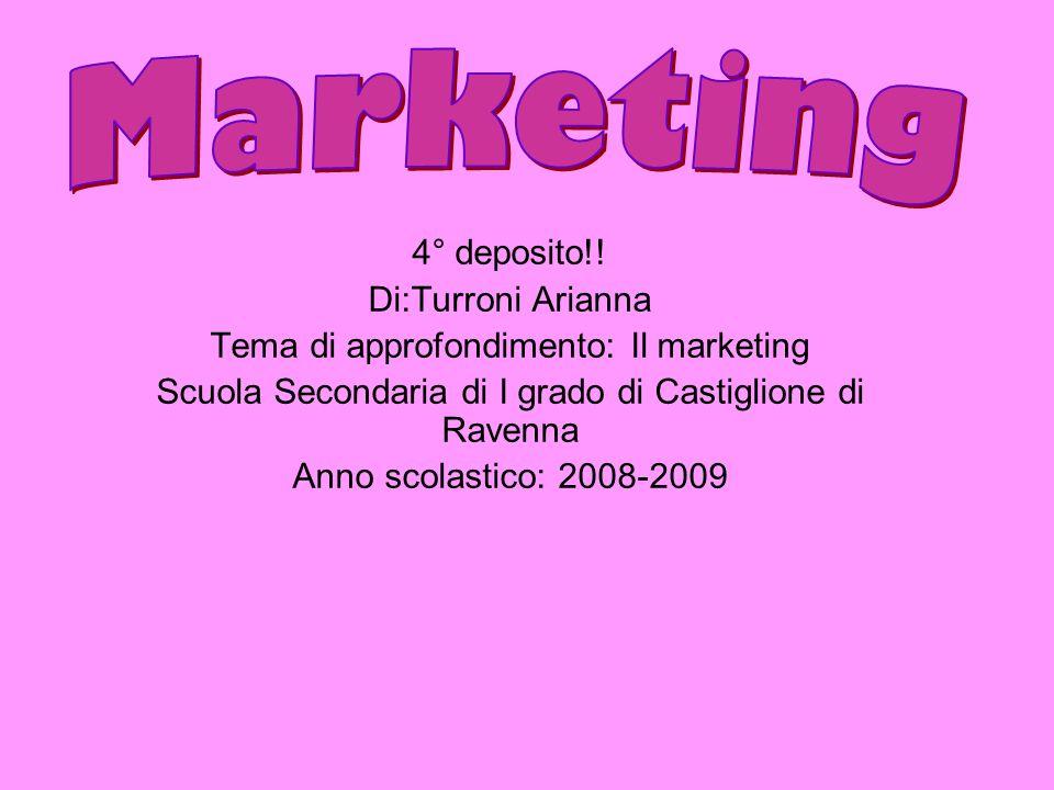 4° deposito!! Di:Turroni Arianna Tema di approfondimento: Il marketing Scuola Secondaria di I grado di Castiglione di Ravenna Anno scolastico: 2008-20